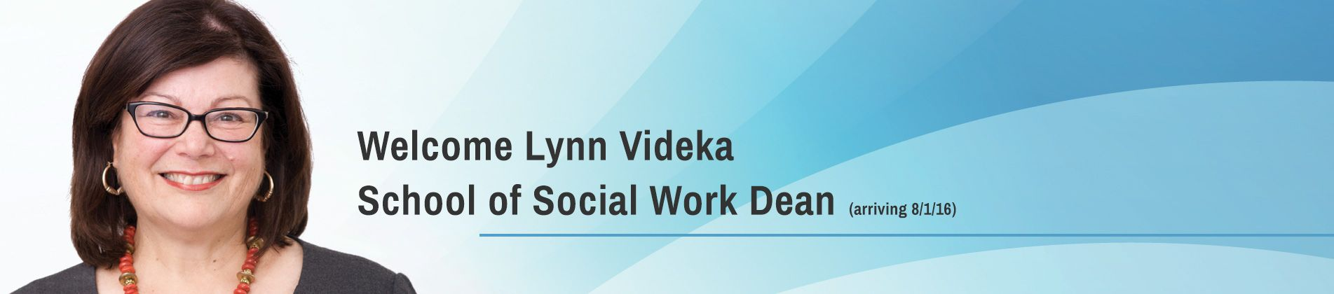 Welcome Lynn Videka School of Social Work Dean