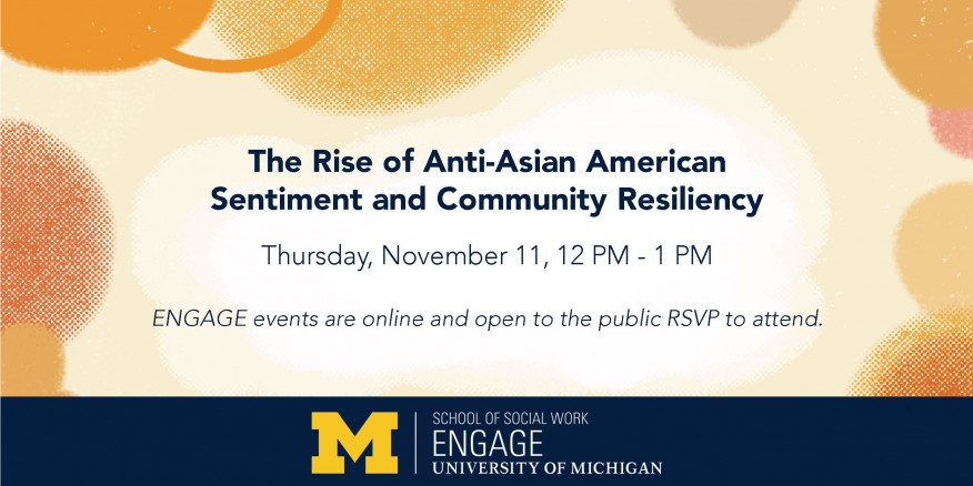 The Rise of Anti-Asian American  Sentiment and Community Resiliency  Thursday, November 11, 12 PM - 1 PM  ENGAGE events are online and open to the public RSVP to attend.