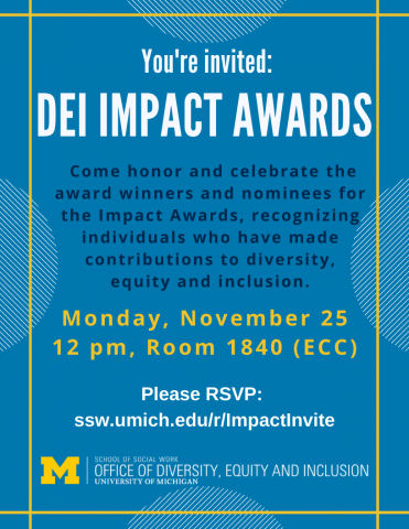 You're Invited: DEI Impact Awards. Come honor and celebrate the award winners and nominees for the Impact Awards, recognizing individuals who have made contributions to diversity, equity and inclusion. Monday, November 25 12 pm, Room 1840 (ECC). Please RSVP:  ssw.umich.edu/r/ImpactInvite